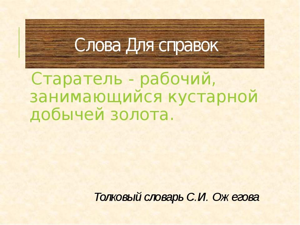 Слова Для справок Старатель - рабочий, занимающийся кустарной добычей золота....
