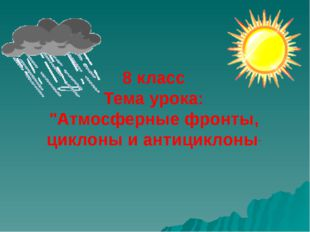 """8 класс Тема урока: """"Атмосферные фронты, циклоны и антициклоны"""""""