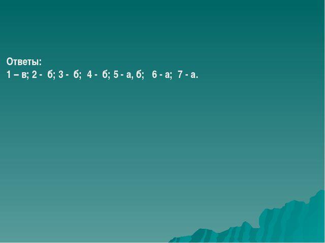 Ответы: 1 – в; 2 - б; 3 - б; 4 - б; 5 - а, б; 6 - а; 7 - а.