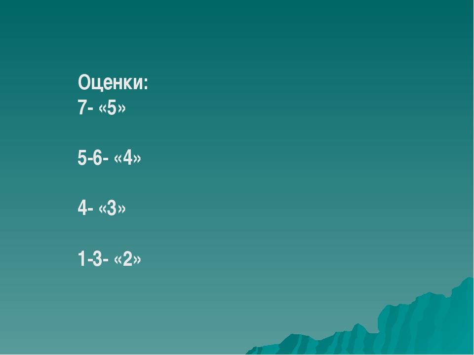 Оценки: 7- «5» 5-6- «4» 4- «3» 1-3- «2»
