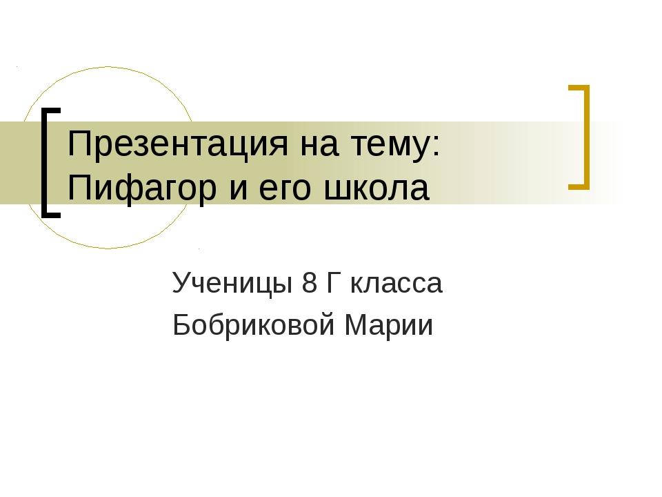 Презентация на тему: Пифагор и его школа Ученицы 8 Г класса Бобриковой Марии