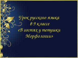 Урок русского языка в 9 классе «В гостях у тетушки Морфологии»
