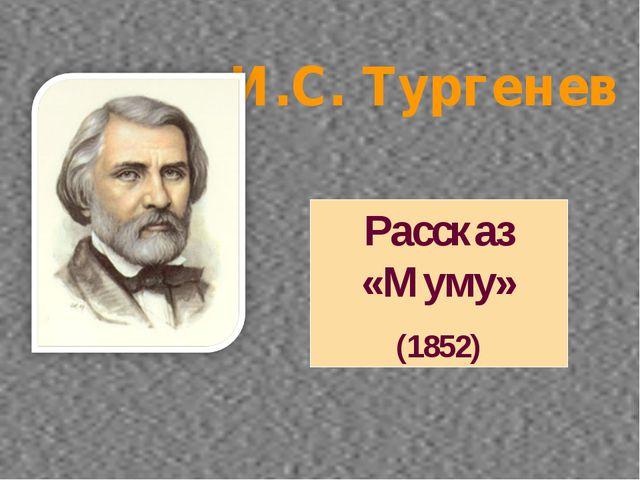 И.С. Тургенев Рассказ «Муму» (1852)