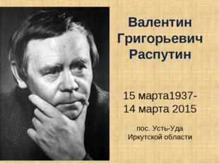 Валентин Григорьевич Распутин 15 марта1937-14 марта 2015 пос. Усть-Уда Иркут