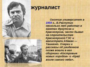 журналист Окончив университет в 1959г., В.Распутин несколько лет работал в г