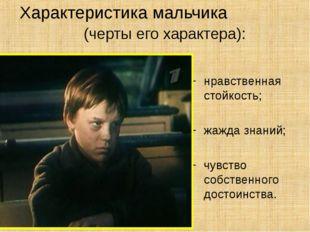 Характеристика мальчика (черты его характера): нравственная стойкость; жажда