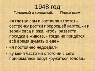 1948 год Голодный и холодный. Плохо всем. «я глотал сам и заставлял глотать с