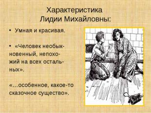 Характеристика Лидии Михайловны: Умная и красивая. «Человек необык- новенный,