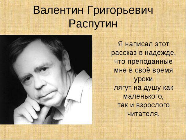 Валентин Григорьевич Распутин Я написал этот рассказ в надежде, что преподанн...
