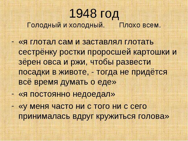 1948 год Голодный и холодный. Плохо всем. «я глотал сам и заставлял глотать с...