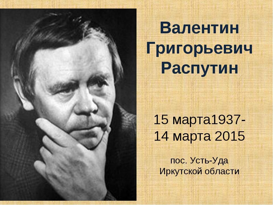 Валентин Григорьевич Распутин 15 марта1937-14 марта 2015 пос. Усть-Уда Иркут...