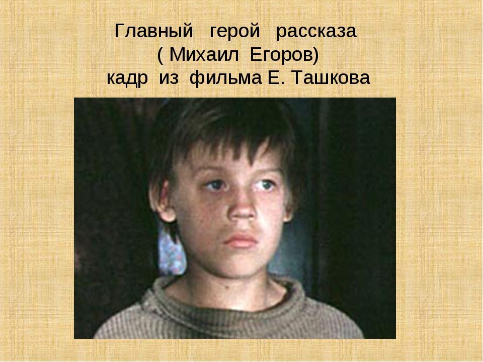 Главный герой рассказа ( Михаил Егоров) кадр из фильма Е. Ташкова