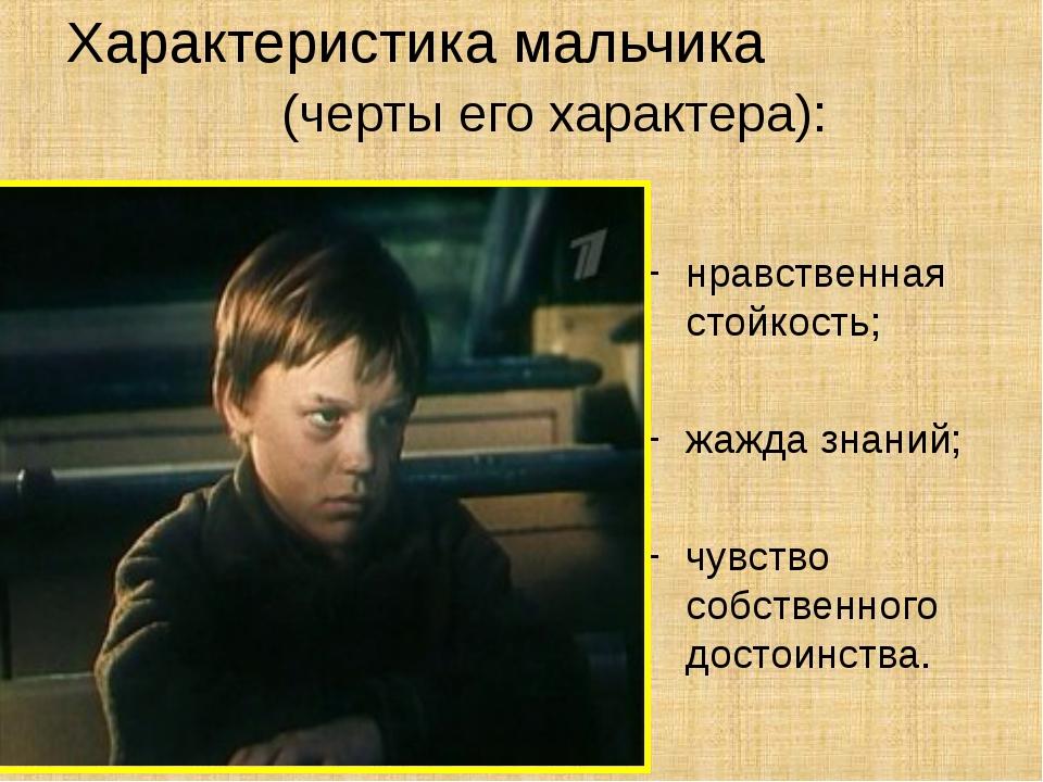 Характеристика мальчика (черты его характера): нравственная стойкость; жажда...
