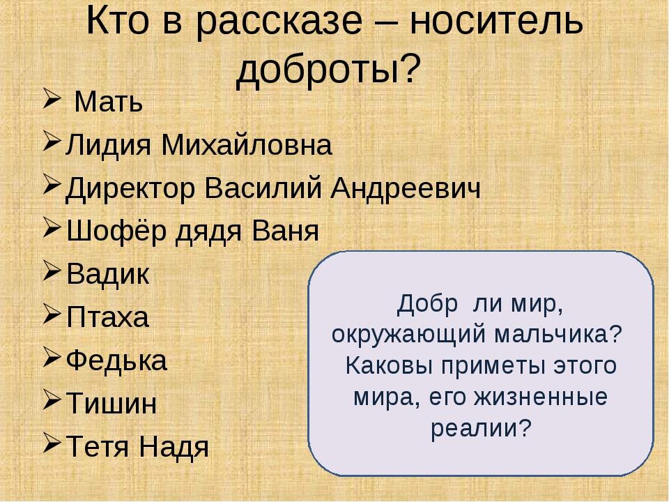 Кто в рассказе – носитель доброты? Мать Лидия Михайловна Директор Василий Анд...