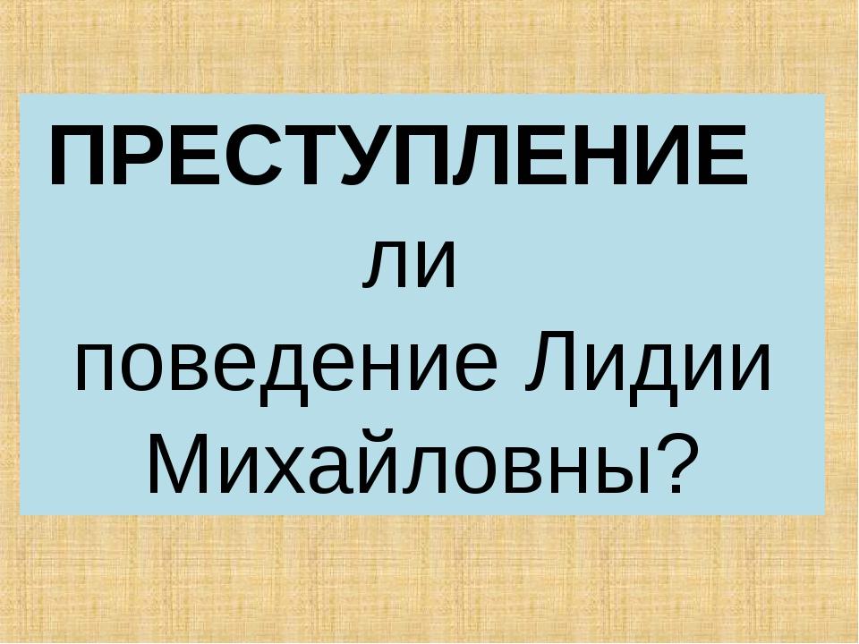 ПРЕСТУПЛЕНИЕ ли поведение Лидии Михайловны?