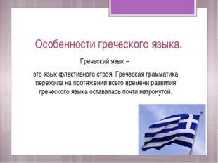 Особенности греческого языка. Греческий язык – это язык флективного строя. Гр