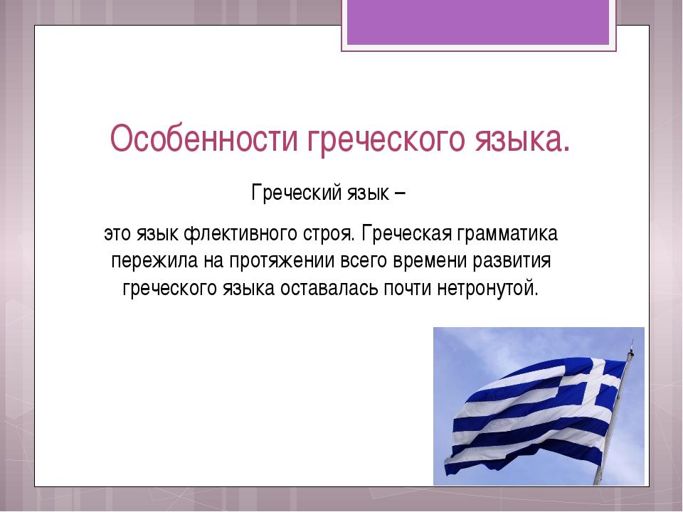 Особенности греческого языка. Греческий язык – это язык флективного строя. Гр...