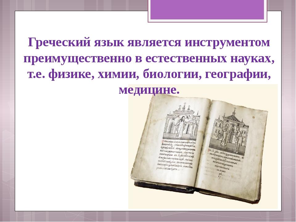 Греческий язык является инструментом преимущественно в естественных науках, т...