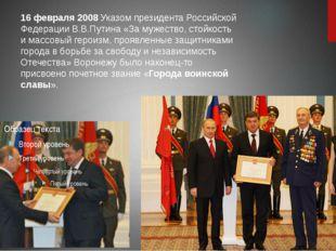 16 февраля 2008Указом президента Российской Федерации В.В.Путина «За мужест
