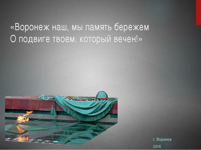 «Воронеж наш, мы память бережем О подвиге твоем, который вечен!» г. Воронеж 2...