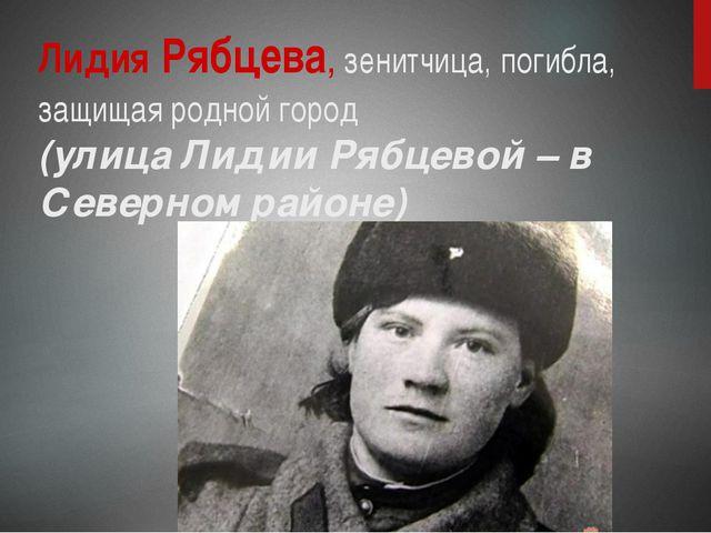 Лидия Рябцева, зенитчица, погибла, защищая родной город (улица Лидии Рябцевой...