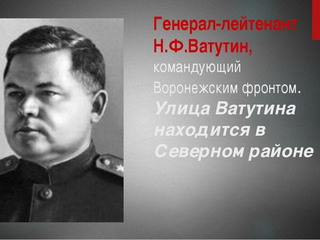 Генерал-лейтенант Н.Ф.Ватутин, командующий Воронежским фронтом. Улица Ватутин...