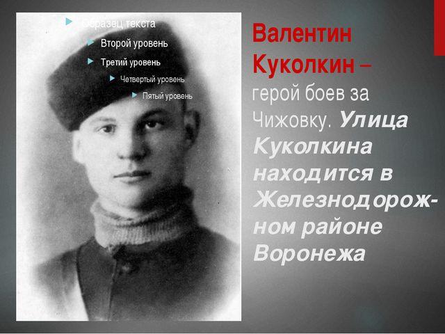 Валентин Куколкин – герой боев за Чижовку. Улица Куколкина находится в Железн...
