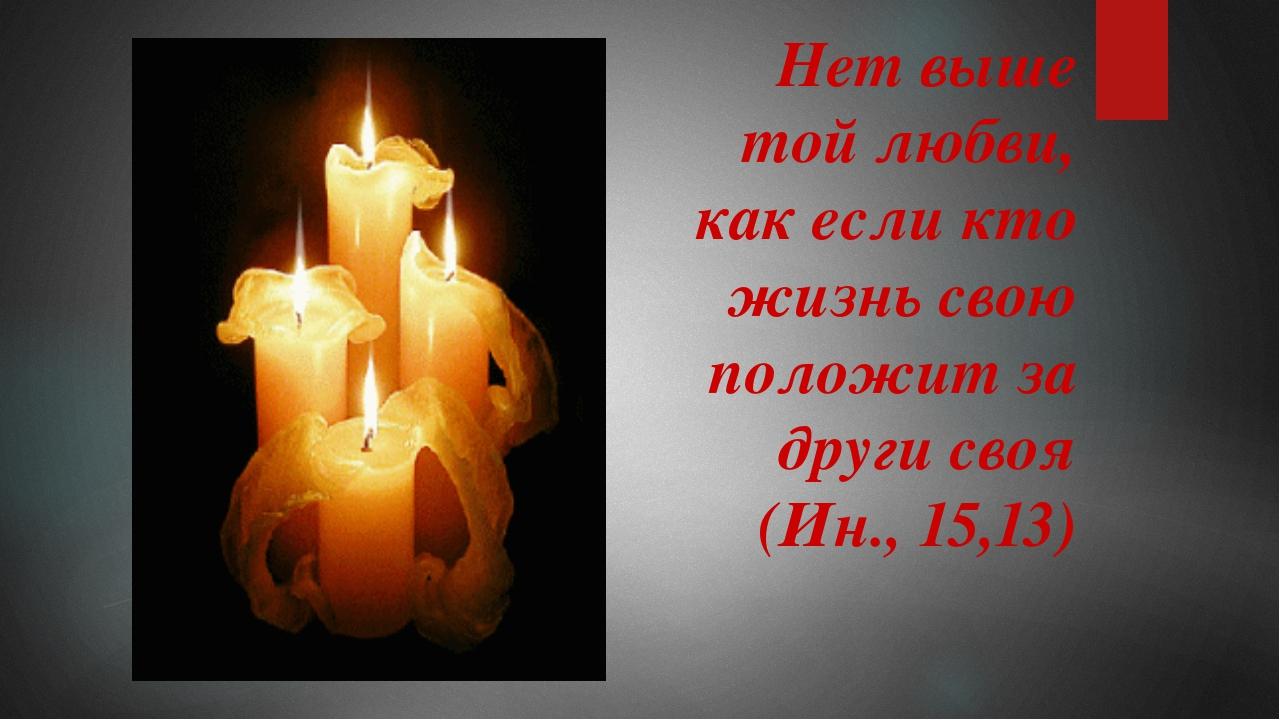 Нет выше той любви, как если кто жизнь свою положит за други своя (Ин., 15,13)