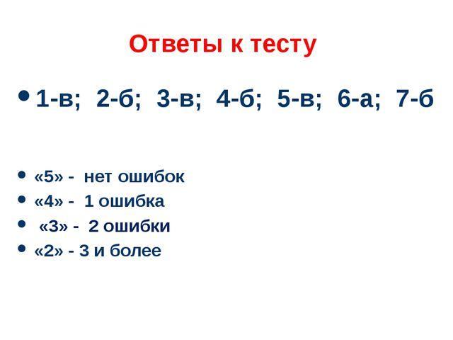 Ответы к тесту 1-в; 2-б; 3-в; 4-б; 5-в; 6-а; 7-б «5» - нет ошибок «4» - 1 оши...