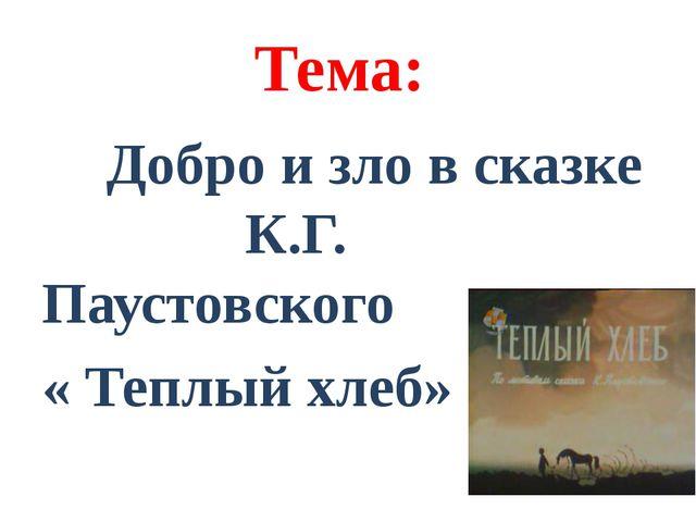 Тема: Добро и зло в сказке К.Г. Паустовского « Теплый хлеб»