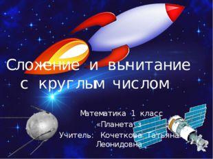 Сложение и вычитание с круглым числом Математика 1 класс «Планета з Учитель: