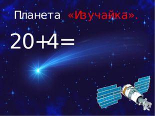 Планета «Изучайка». 20+4=