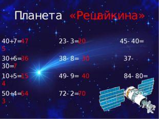 Планета «Решайкина» 40+7=47 23-3=20 45-40= 5 30+6=36 38-8= 30 37-30=7 10+5=15