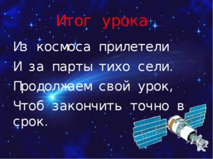 Итог урока Из космоса прилетели И за парты тихо сели. Продолжаем свой урок, Ч