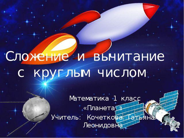 Сложение и вычитание с круглым числом Математика 1 класс «Планета з Учитель:...