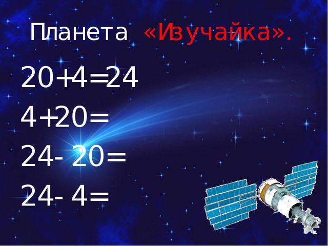 Планета «Изучайка». 20+4=24 4+20= 24-20= 24-4=