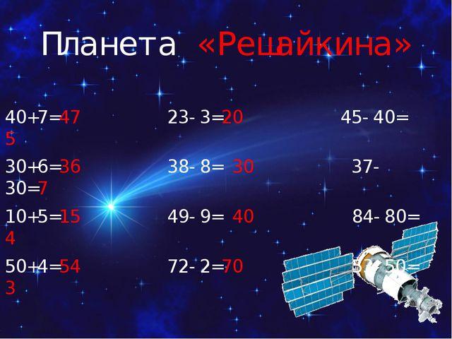 Планета «Решайкина» 40+7=47 23-3=20 45-40= 5 30+6=36 38-8= 30 37-30=7 10+5=15...