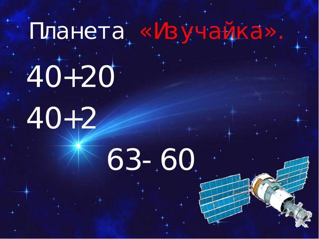 Планета «Изучайка». 40+20 40+2 63-60