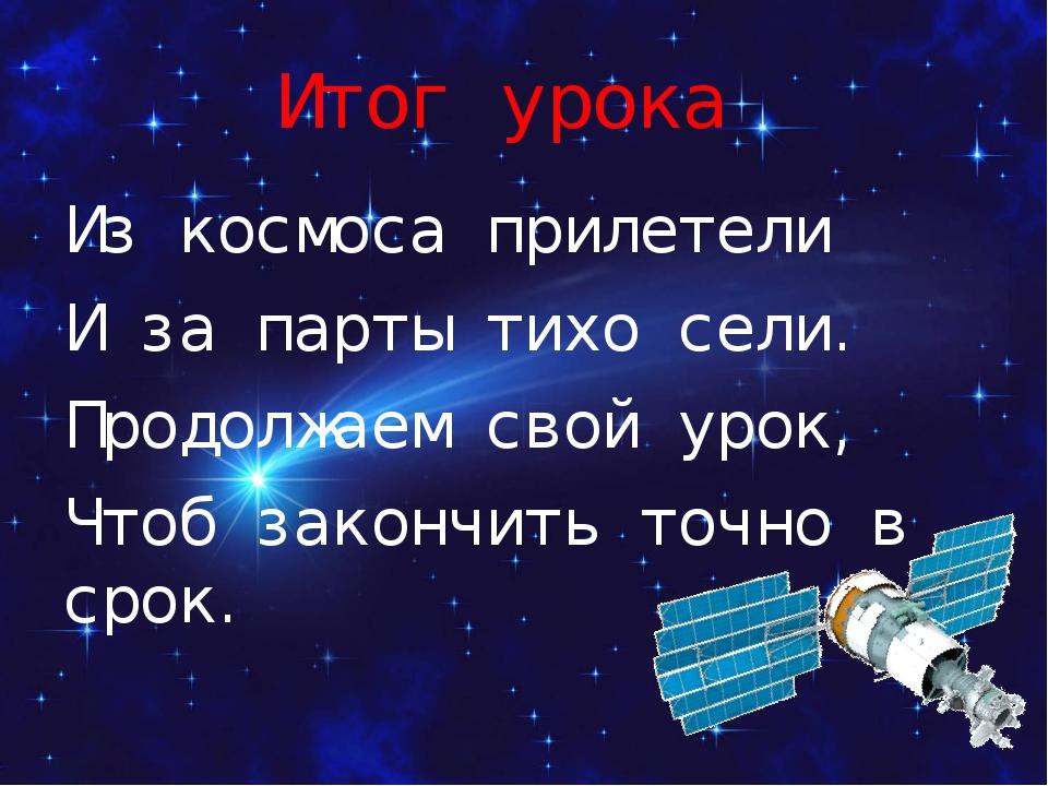 Итог урока Из космоса прилетели И за парты тихо сели. Продолжаем свой урок, Ч...