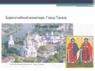 Борисоглебский монастырь. Город Торжок