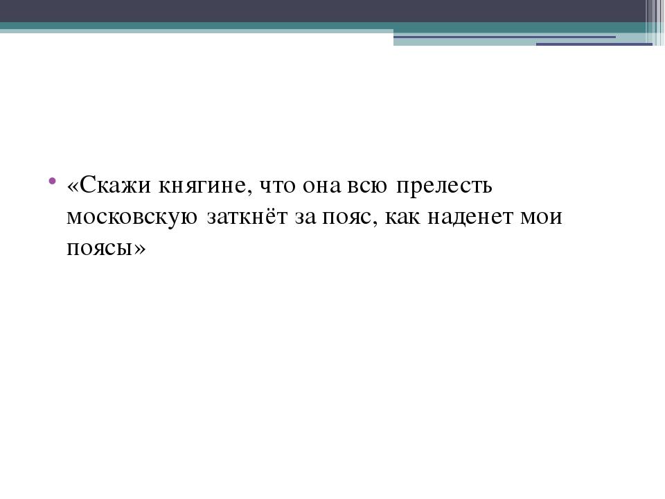 «Скажи княгине, что она всю прелесть московскую заткнёт за пояс, как наденет...