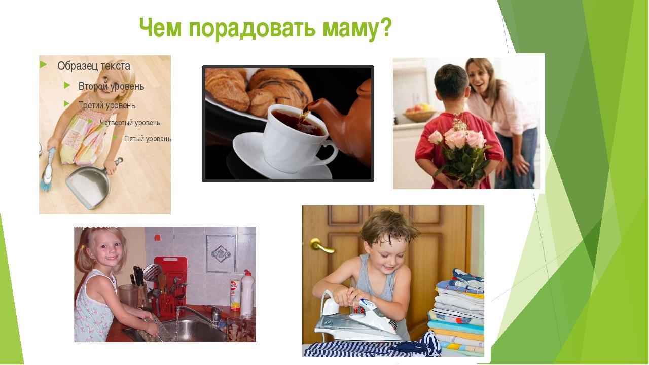 Чем порадовать маму?