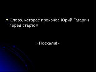 Слово, которое произнес Юрий Гагарин перед стартом. «Поехали!»
