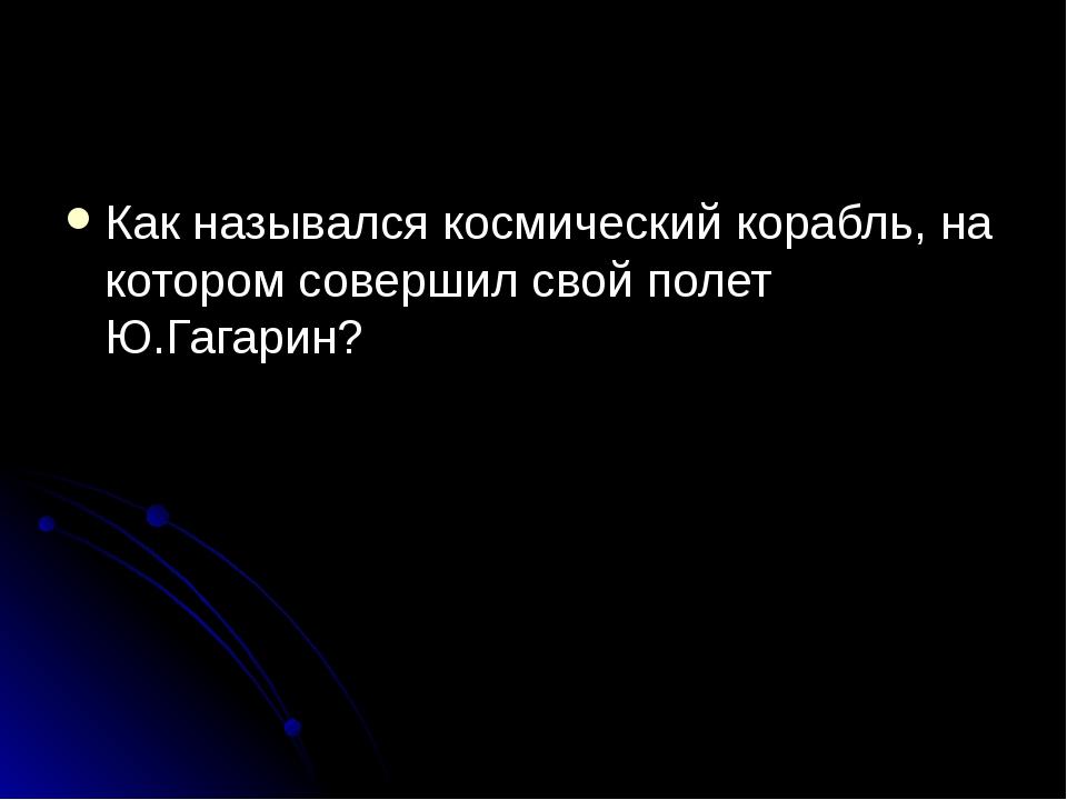 Как назывался космический корабль, на котором совершил свой полет Ю.Гагарин?