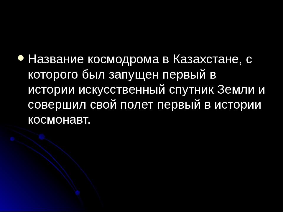 Название космодрома в Казахстане, с которого был запущен первый в истории ис...