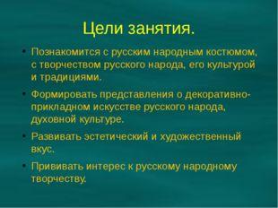 Цели занятия. Познакомится с русским народным костюмом, с творчеством русског