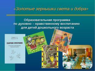 «Золотые зернышки света и добра» Образовательная программа по духовно – нравс