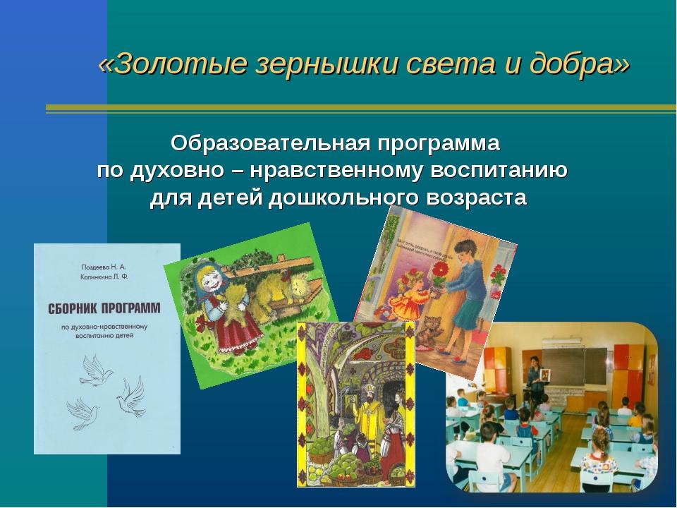«Золотые зернышки света и добра» Образовательная программа по духовно – нравс...