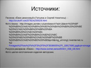 Источники: Песенка «Ёжик резиновый»(Татьяна и Сергей Никитины) - http://zvuko