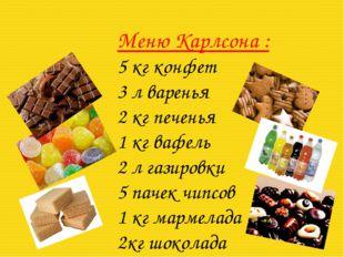 Меню Карлсона : 5 кг конфет 3 л варенья 2 кг печенья 1 кг вафель 2 л газиров